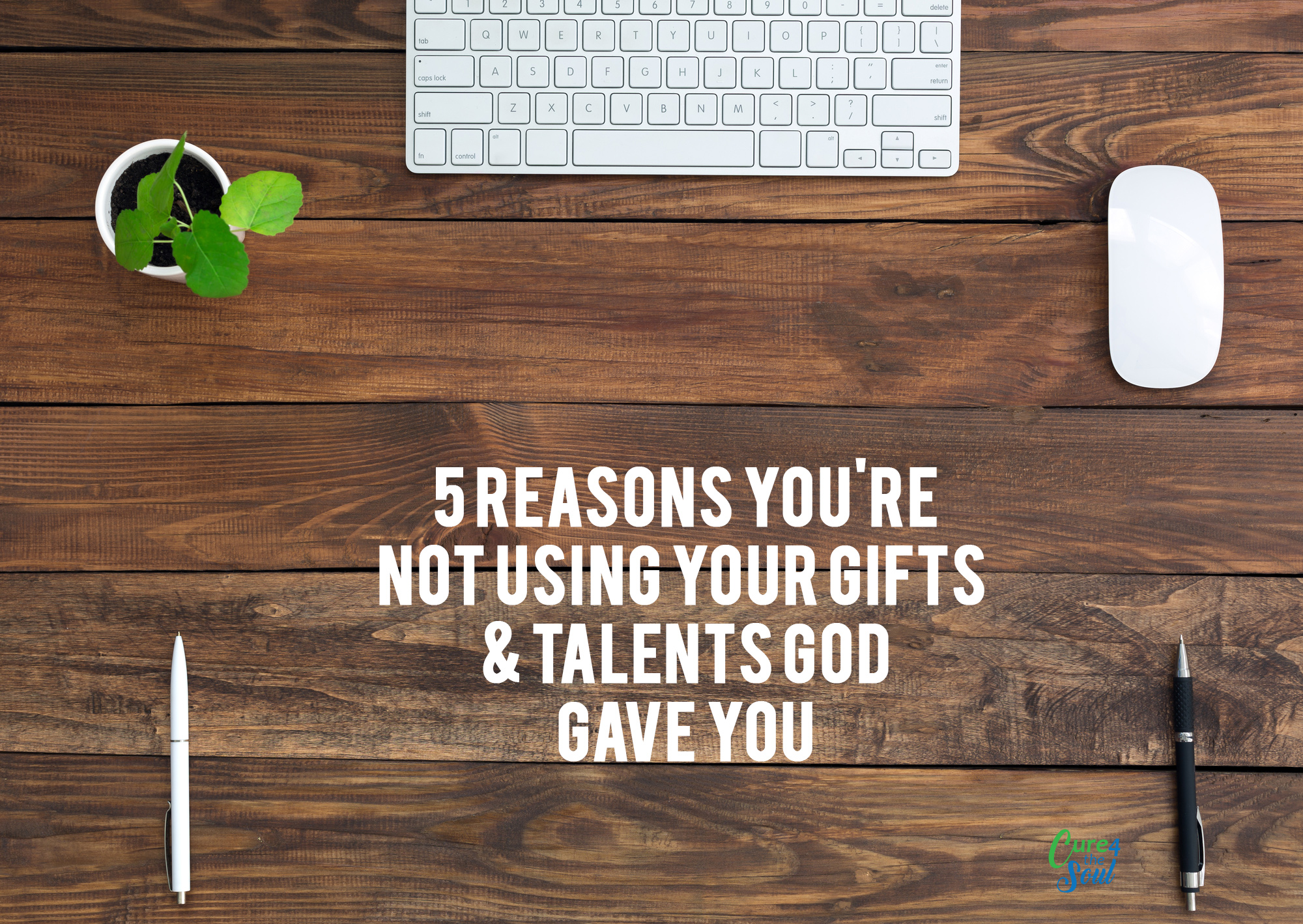 5 Reasons You Are Not Using the Gifts and Talents God Gave You – Pt. 2 — Cure 4 the Soul Ministries